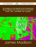 The Journal of the Debates in the Convention Which Framed the Constitution of the United States-May-September 1787 Volume I-the Original Classic Edition