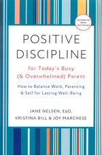 Positive Discipline for Today's Busy (& Overwhelmed) Parent: How to Balance Work, Parenting, & Self for Lasting Well-Being