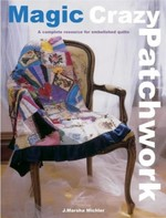 Magic Crazy Patchwork: A Complete Resource for Embellished Quilts