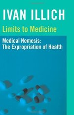 Limits to Medicine: Medical Nemesis - The Expropriation of Health