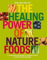 The Healing Power Of Nature Foods: 50 Revitalizing Superfoods And Lifestyle Choices To Promote Vibrant Health, Volume I