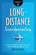 Long-Distance Grandparenting: Nurturing the Faith of Your Grandchildren When You Can't Be There in Person (Grandparenting Matters)