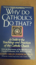 Why Do Catholics Do That? : A Guide to the Teachings and Practices of the Catholic Church.