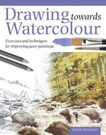 Drawing Towards Watercolour: Exercises and Techniques for Improving Your Paintings