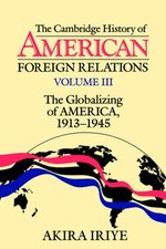 The Cambridge History of American Foreign Relations: Volume 3, the Globalizing of America, 1913 1945
