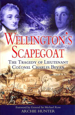 Wellington's Scapegoat: the Tragedy of Lt-Col Charles Bevan: the Tragedy of Lieutenant Colonel Charles Bevan