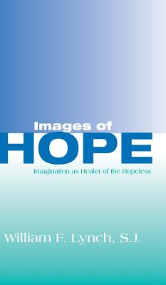 Images of Hope: Imagination as Healer of the Hopeless - Lynch, William F.