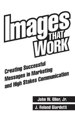 Images That Work: Creating Successful Messages in Marketing and High Stakes Communication - Giardetti, J Roland, and Oller, John