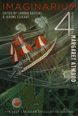 Imaginarium 4: The Best Canadian Speculative Writing - Kasturi, Sandra (Editor), and Stueart, Jerome (Editor), and Armstrong, Kelley (Contributions by)