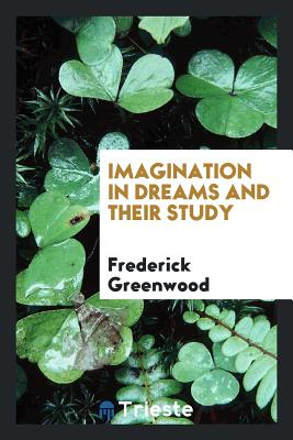 Imagination in Dreams and Their Study - Greenwood, Frederick