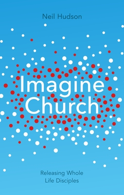 Imagine Church: Releasing Dynamic Everyday Disciples - Hudson, Neil