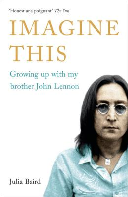 Imagine This: Growing Up with My Brother John Lennon - Baird, Julia