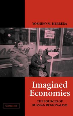Imagined Economies: The Sources of Russian Regionalism - Herrera, Yoshiko M