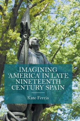 Imagining 'America' in late Nineteenth Century Spain - Ferris, Kate