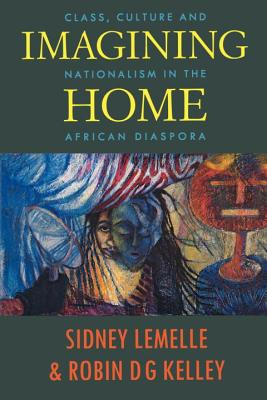 Imagining Home: Class, Culture and Nationalism in the African Diaspora - Lemelle, Sidney J (Editor), and Kelley, Robin D G (Editor)