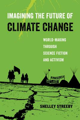 Imagining the Future of Climate Change: World-Making through Science Fiction and Activism - Streeby, Shelley