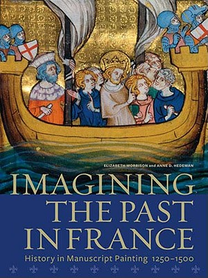 Imagining the Past in France: History in Manuscript Painting, 1250-1500 - Morrison, Elizabeth, and Hedeman, Anne D.
