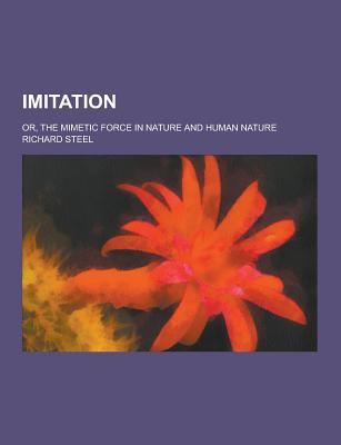 Imitation; Or, the Mimetic Force in Nature and Human Nature - Steel, Richard