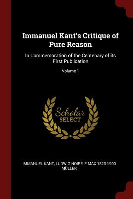 Immanuel Kant's Critique of Pure Reason: In Commemoration of the Centenary of Its First Publication; Volume 1 - Kant, Immanuel, and Noire, Ludwig, and Muller, F Max 1823-1900