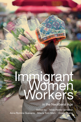Immigrant Women Workers in the Neoliberal Age - Flores-Gonzalez, Nilda (Editor), and Romina Guevarra, Anna (Editor), and Toro-Morn, Maura (Editor)