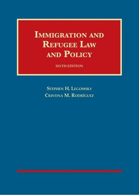 Immigration and Refugee Law and Policy - Legomsky, Stephen Howard, and Rodriguez, Cristina M.