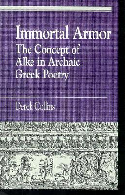 Immortal Armor: The Concept of Alke in Archaic Greek Poetry - Collins, Derek