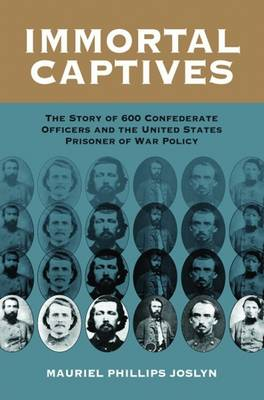Immortal Captives: The Story of Six Hundred Confederate Officers and the United States Prisoner of War Policy -