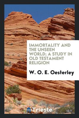 Immortality and the Unseen World; A Study in Old Testament Religion - Oesterley, W O E