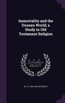 Immortality and the Unseen World; A Study in Old Testament Religion - Oesterley, W O E 1866-1950