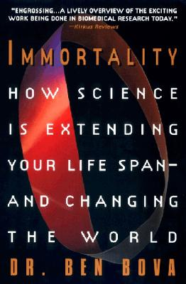 Immortality: How Science Is Extending Your Life Span--And Changing the World - Bova, Ben, Dr.