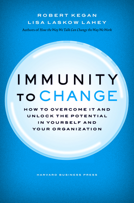 Immunity to Change: How to Overcome It and Unlock Potential in Yourself and Your Organization - Kegan, Robert, and Lahey, Lisa Laskow