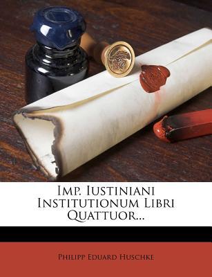 Imp. Iustiniani Institutionum Libri Quattuor... - Huschke, Philipp Eduard