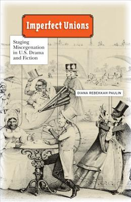 Imperfect Unions: Staging Miscegenation in U.S. Drama and Fiction - Paulin, Diana Rebekkah
