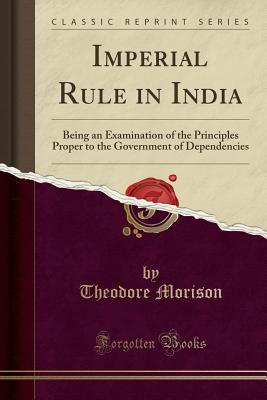 Imperial Rule in India: Being an Examination of the Principles Proper to the Government of Dependencies (Classic Reprint) - Morison, Theodore, Sir