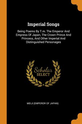 Imperial Songs: Being Poems by T.M. the Emperor and Empress of Japan, the Crown Prince and Princess, and Other Imperial and Distinguished Personages - Meiji (Emperor of Japan) (Creator)