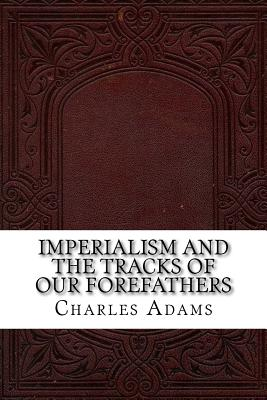 Imperialism and the Tracks of Our Forefathers - Adams, Charles Francis