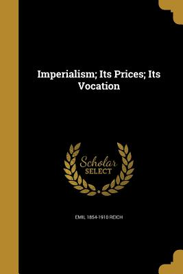 Imperialism; Its Prices; Its Vocation - Reich, Emil 1854-1910
