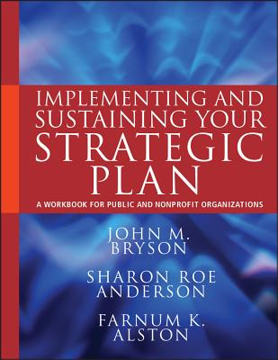Implementing and Sustaining Your Strategic Plan: A Workbook for Public and Nonprofit Organizations - Bryson, John M., and Anderson, Sharon Roe, and Alston, Farnum K.