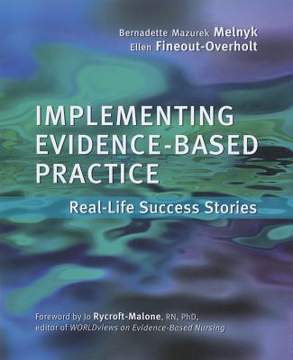 Implementing Evidence-Based Practice for Nurses: Real-Life Success Stories - Melnyk, Bernadette Mazurek, PhD, RN, and Fineout-Overholt, Ellen, PhD, RN, Faan