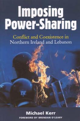 Imposing Power-Sharing: Conflict and Coexistence in Northern Ireland and Lebanon - Kerr, Michael
