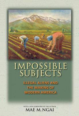 Impossible Subjects: Illegal Aliens and the Making of Modern America - Ngai, Mae M