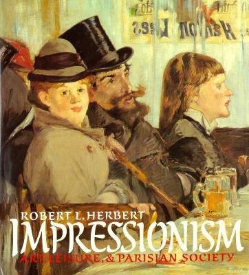 Impressionism: Art, Leisure, and Parisian Society - Herbert, Robert