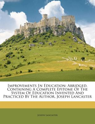 Improvements in Education: Abridged. Containing a Complete Epitome of the System of Education Invented and Practiced by the Author, Joseph Lancaster - Lancaster, Joseph