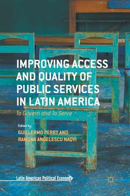Improving Access and Quality of Public Services in Latin America: To Govern and To Serve - Perry, Guillermo (Editor), and Angelescu-Naqvi, Ramona (Editor)