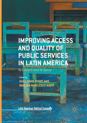 Improving Access and Quality of Public Services in Latin America: To Govern and to Serve - Perry, Guillermo, Professor (Editor), and Angelescu Naqvi, Ramona (Editor)