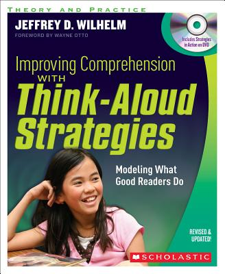 Improving Comprehension with Think-Aloud Strategies: Modeling What Good Readers Do - Wilhelm, Jeffrey D