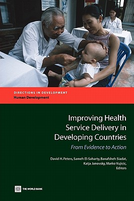 Improving Health Service Delivery in Developing Countries: From Evidence to Action - Peters, David H (Editor), and El-Saharty, Sameh (Editor), and Siadat, Banafsheh (Editor)