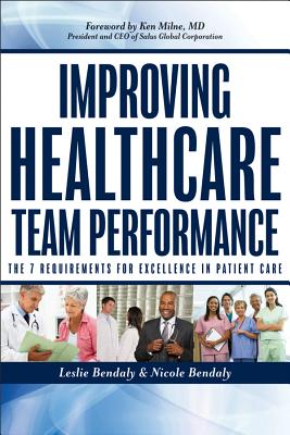 Improving Healthcare Team Performance: The 7 Requirements for Excellence in Patient Care - Bendaly, Leslie, and Bendaly, Nicole