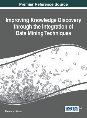 Improving Knowledge Discovery Through the Integration of Data Mining Techniques - Usman, Muhammad (Editor)
