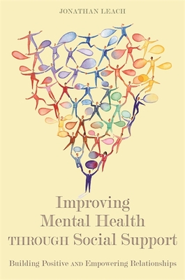 Improving Mental Health through Social Support: Building Positive and Empowering Relationships - Leach, Jonathan